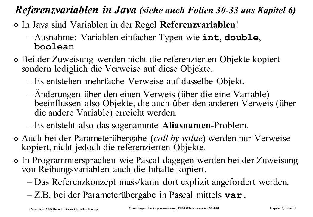 Copyright 2004 Bernd Brügge, Christian Herzog Grundlagen der Programmierung TUM Wintersemester 2004/05 Kapitel 7, Folie 12 Referenzvariablen in Java (