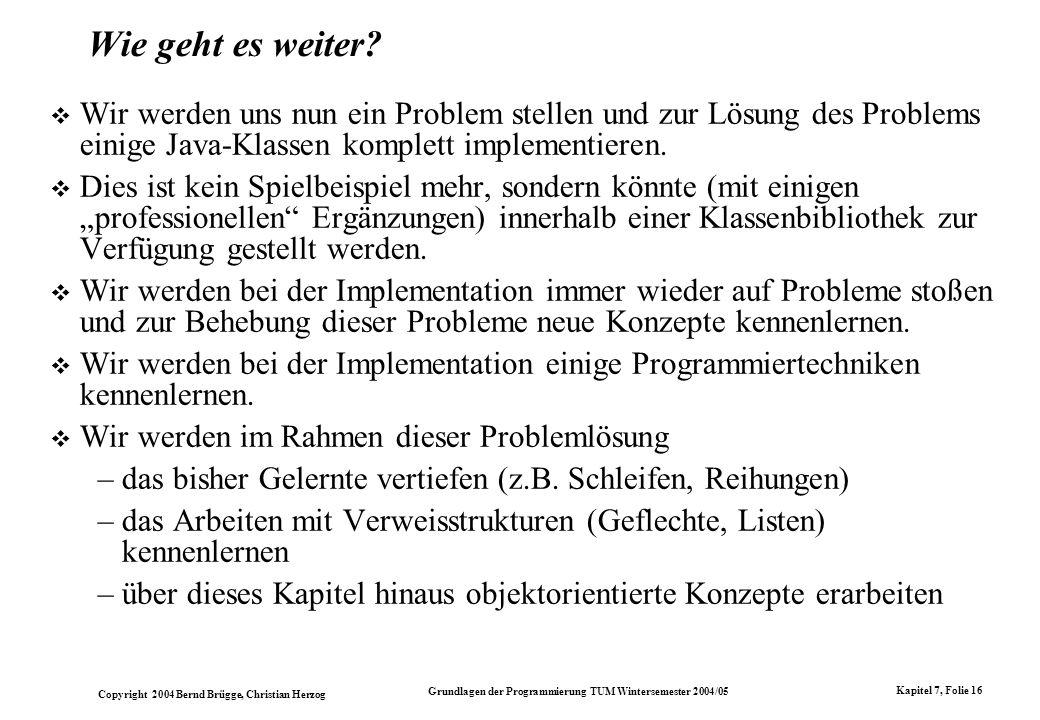 Copyright 2004 Bernd Brügge, Christian Herzog Grundlagen der Programmierung TUM Wintersemester 2004/05 Kapitel 7, Folie 16 Wie geht es weiter? Wir wer