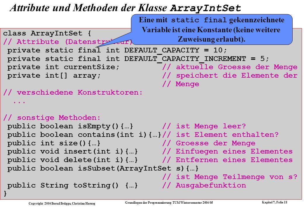 Copyright 2004 Bernd Brügge, Christian Herzog Grundlagen der Programmierung TUM Wintersemester 2004/05 Kapitel 7, Folie 18 Attribute und Methoden der