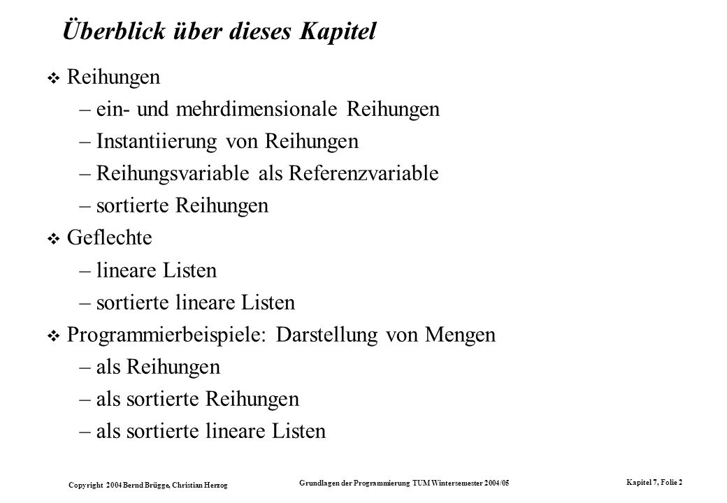 Copyright 2004 Bernd Brügge, Christian Herzog Grundlagen der Programmierung TUM Wintersemester 2004/05 Kapitel 7, Folie 73 Wirkungsweise der Methode insertElement() public static OrderedIntList insertElement (int i, OrderedIntList l) { if (l == null || l.item > i) return new OrderedIntList(i, l); if (l.item == i) { System.out.println( insertElement: + i + schon vorhanden. ); return l; } l.next = insertElement(i, l.next); return l; } Gegeben sei wieder eine Liste: list: 121723 list2: 20 l: Dann ist dies die Wirkungsweise der Anweisung OrderedIntList list2 = OrderedIntList.insertElement(20,list);