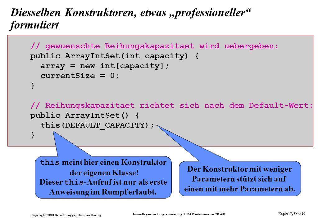 Copyright 2004 Bernd Brügge, Christian Herzog Grundlagen der Programmierung TUM Wintersemester 2004/05 Kapitel 7, Folie 20 Diesselben Konstruktoren, e