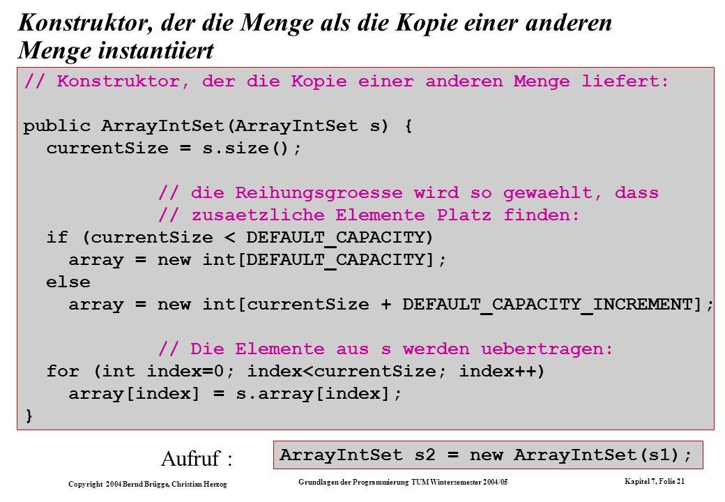 Copyright 2004 Bernd Brügge, Christian Herzog Grundlagen der Programmierung TUM Wintersemester 2004/05 Kapitel 7, Folie 21 Konstruktor, der die Menge