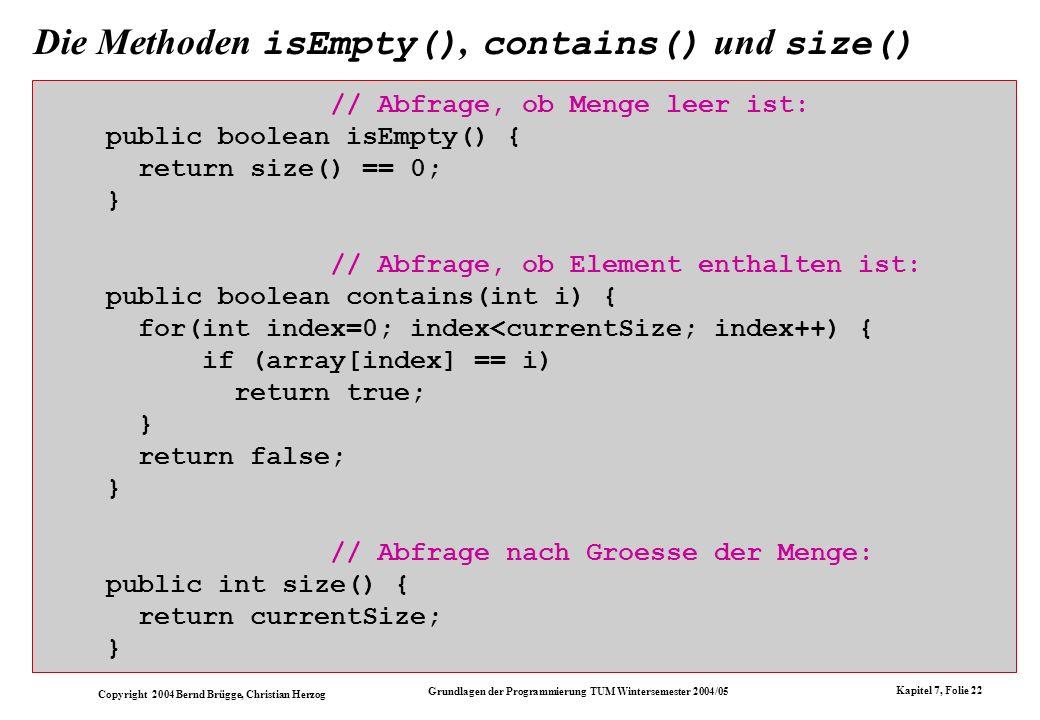 Copyright 2004 Bernd Brügge, Christian Herzog Grundlagen der Programmierung TUM Wintersemester 2004/05 Kapitel 7, Folie 22 Die Methoden isEmpty(), con