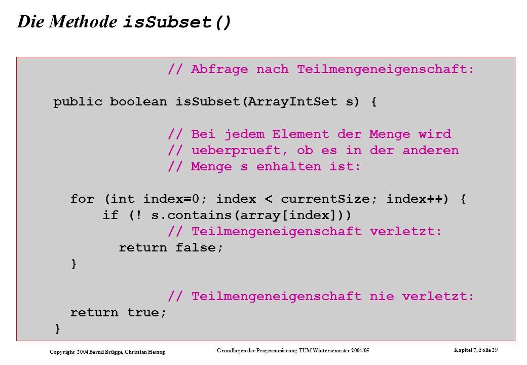 Copyright 2004 Bernd Brügge, Christian Herzog Grundlagen der Programmierung TUM Wintersemester 2004/05 Kapitel 7, Folie 29 Die Methode isSubset() // A