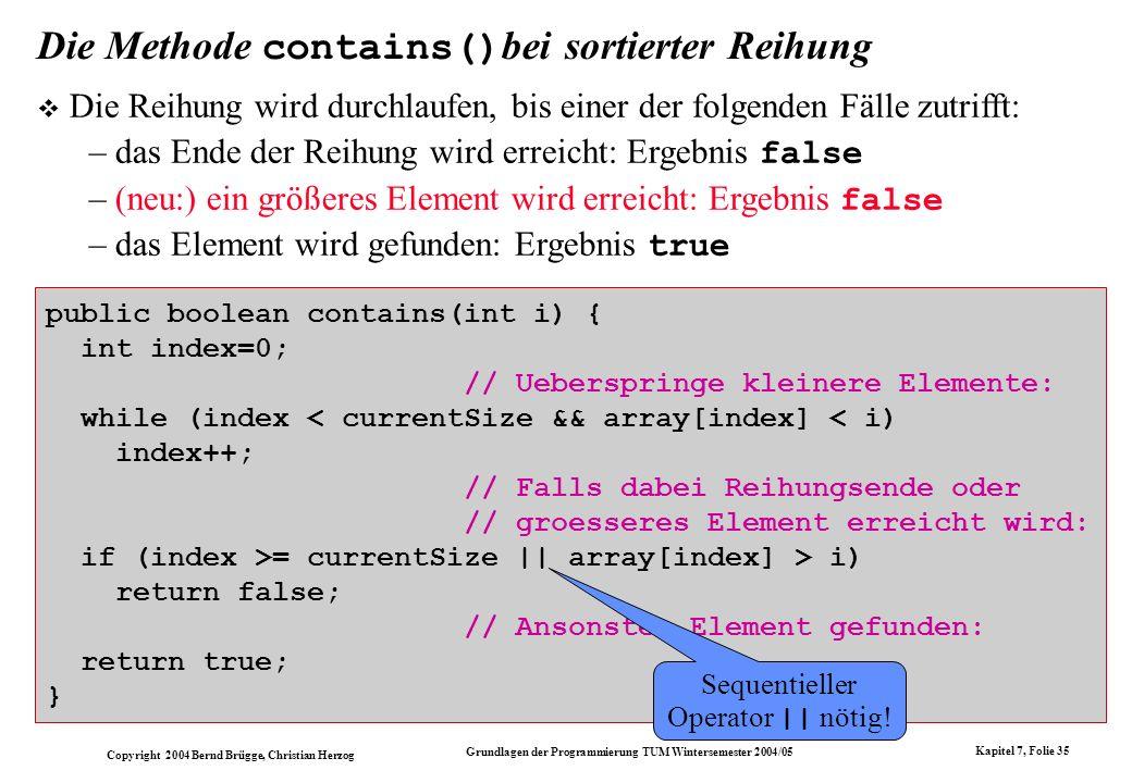 Copyright 2004 Bernd Brügge, Christian Herzog Grundlagen der Programmierung TUM Wintersemester 2004/05 Kapitel 7, Folie 35 Die Methode contains() bei