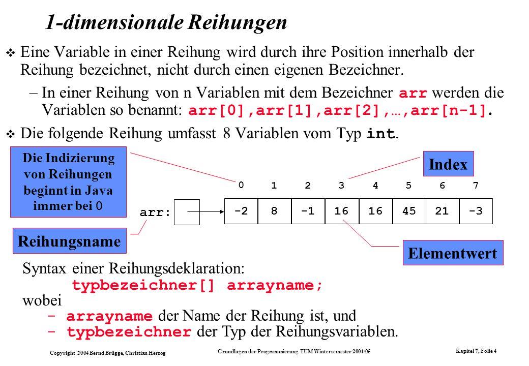 Copyright 2004 Bernd Brügge, Christian Herzog Grundlagen der Programmierung TUM Wintersemester 2004/05 Kapitel 7, Folie 4 1-dimensionale Reihungen Ein