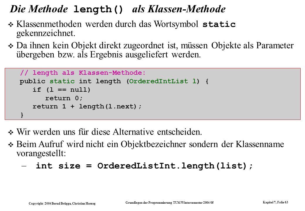 Copyright 2004 Bernd Brügge, Christian Herzog Grundlagen der Programmierung TUM Wintersemester 2004/05 Kapitel 7, Folie 63 Die Methode length() als Kl