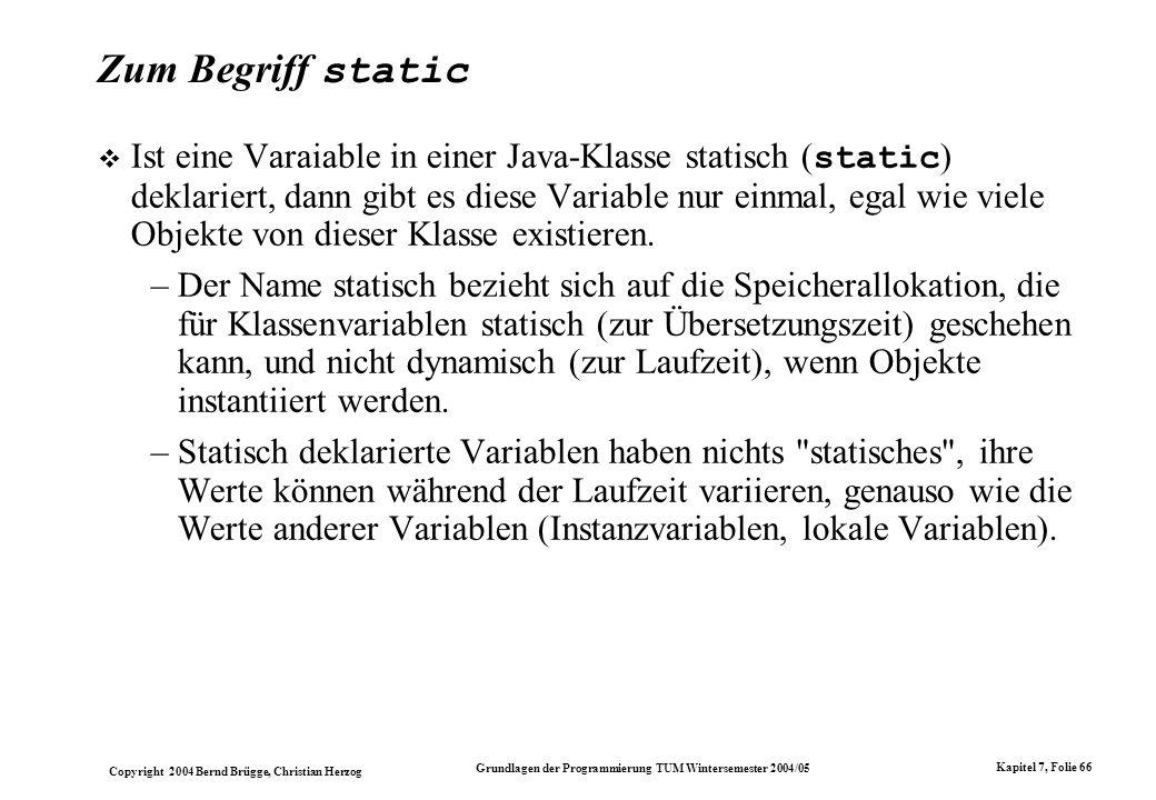 Copyright 2004 Bernd Brügge, Christian Herzog Grundlagen der Programmierung TUM Wintersemester 2004/05 Kapitel 7, Folie 66 Zum Begriff static Ist eine