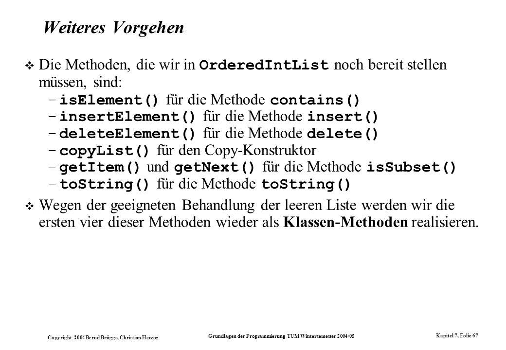 Copyright 2004 Bernd Brügge, Christian Herzog Grundlagen der Programmierung TUM Wintersemester 2004/05 Kapitel 7, Folie 67 Weiteres Vorgehen Die Metho