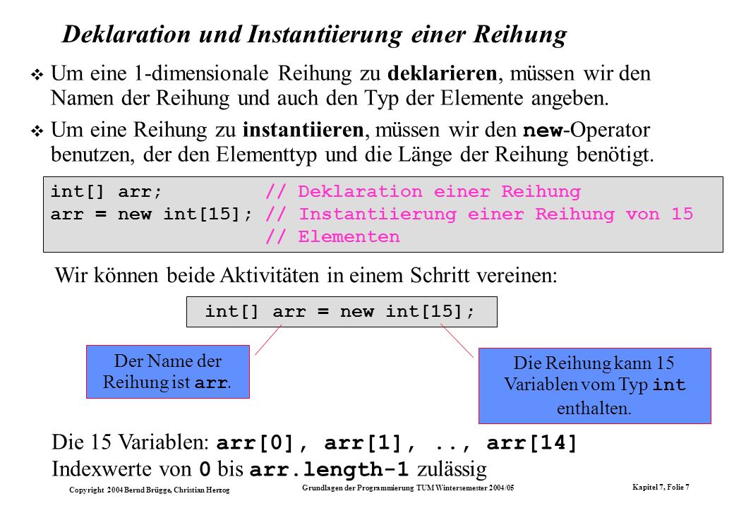 Copyright 2004 Bernd Brügge, Christian Herzog Grundlagen der Programmierung TUM Wintersemester 2004/05 Kapitel 7, Folie 48 Java-Implementation von int -Listenelementen class IntList { // Inhalt des Listenelements: private int item; // Naechstes Listenelement: private IntList next; // Konstruktor: public IntList (int i, IntList n) { // Initialisiere Inhalt: item = i; // Initialisiere next-Verweis: next = n; } // Methoden: public int getItem () { return item; } public IntList getNext () { return next; } public void setItem (int i) { item = i; } public void setNext (IntList n) { next = n; } } // end class IntList