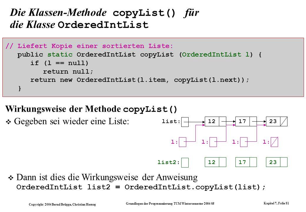 Copyright 2004 Bernd Brügge, Christian Herzog Grundlagen der Programmierung TUM Wintersemester 2004/05 Kapitel 7, Folie 81 Die Klassen-Methode copyLis