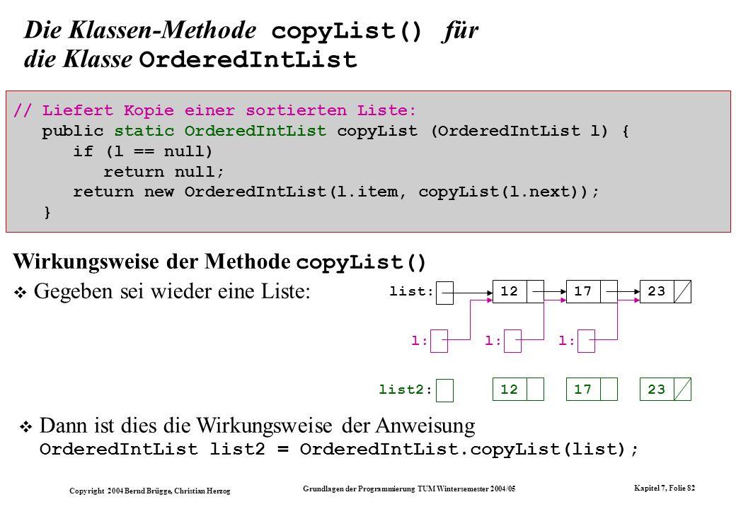 Copyright 2004 Bernd Brügge, Christian Herzog Grundlagen der Programmierung TUM Wintersemester 2004/05 Kapitel 7, Folie 82 Die Klassen-Methode copyLis