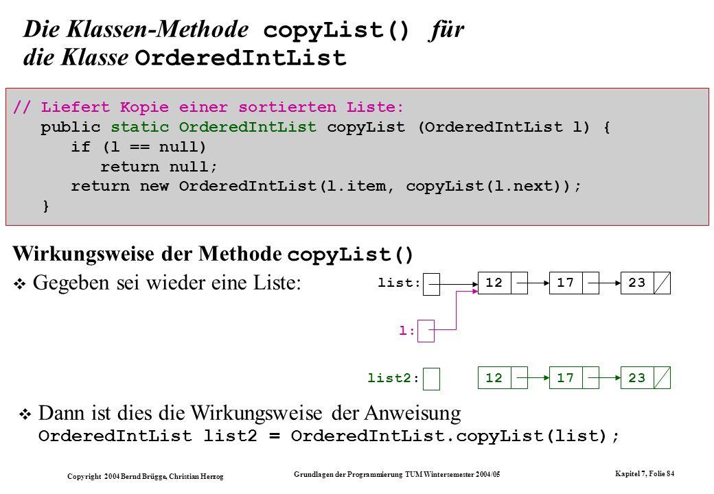 Copyright 2004 Bernd Brügge, Christian Herzog Grundlagen der Programmierung TUM Wintersemester 2004/05 Kapitel 7, Folie 84 Die Klassen-Methode copyLis