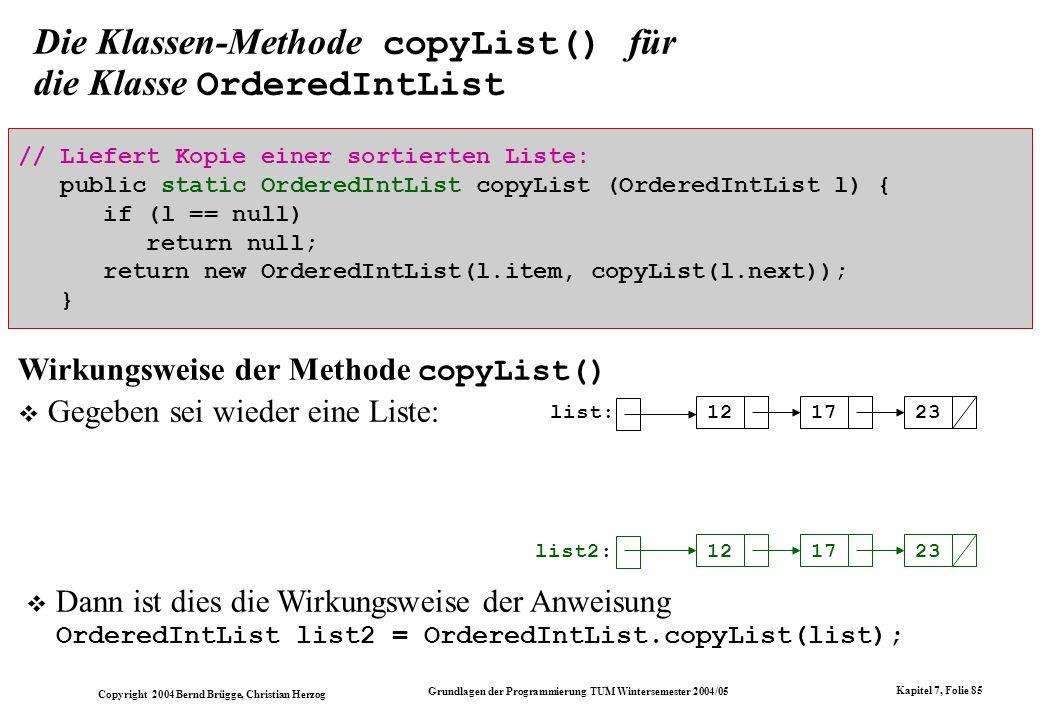 Copyright 2004 Bernd Brügge, Christian Herzog Grundlagen der Programmierung TUM Wintersemester 2004/05 Kapitel 7, Folie 85 Die Klassen-Methode copyLis
