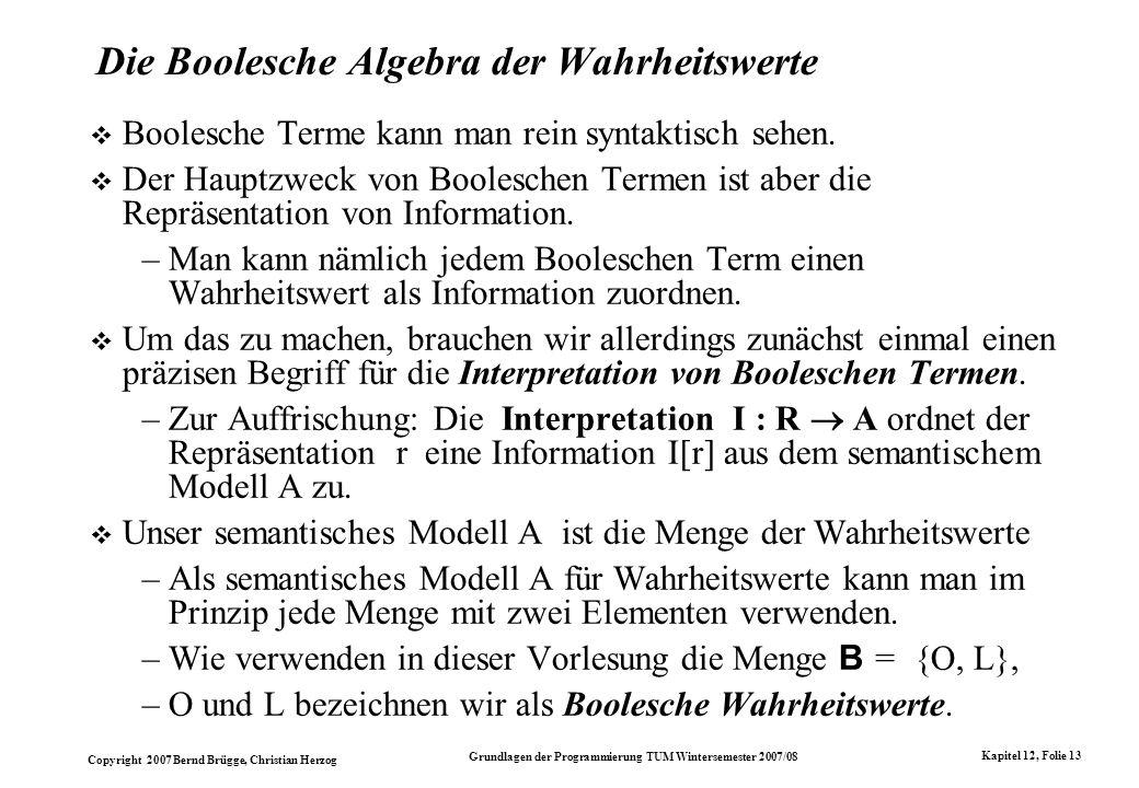 Copyright 2007 Bernd Brügge, Christian Herzog Grundlagen der Programmierung TUM Wintersemester 2007/08 Kapitel 12, Folie 13 Die Boolesche Algebra der