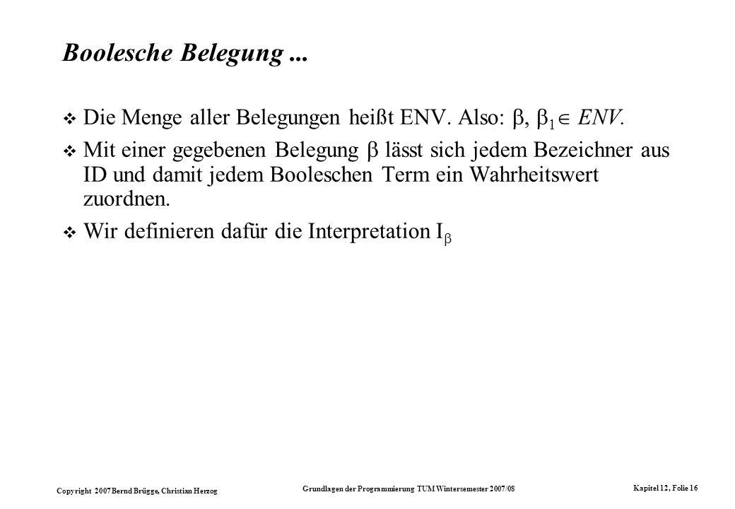 Copyright 2007 Bernd Brügge, Christian Herzog Grundlagen der Programmierung TUM Wintersemester 2007/08 Kapitel 12, Folie 16 Boolesche Belegung... Die