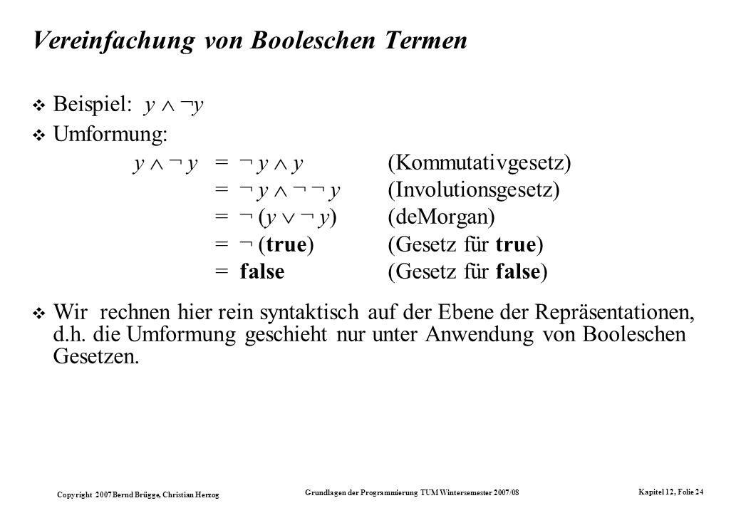 Copyright 2007 Bernd Brügge, Christian Herzog Grundlagen der Programmierung TUM Wintersemester 2007/08 Kapitel 12, Folie 24 Vereinfachung von Boolesch