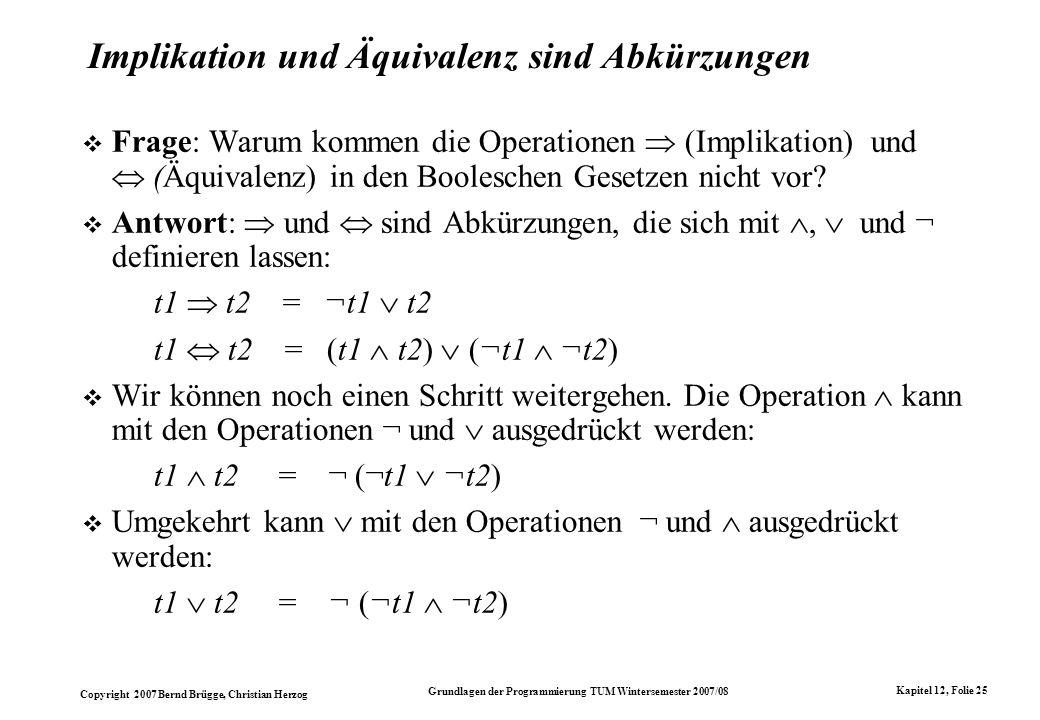 Copyright 2007 Bernd Brügge, Christian Herzog Grundlagen der Programmierung TUM Wintersemester 2007/08 Kapitel 12, Folie 25 Implikation und Äquivalenz