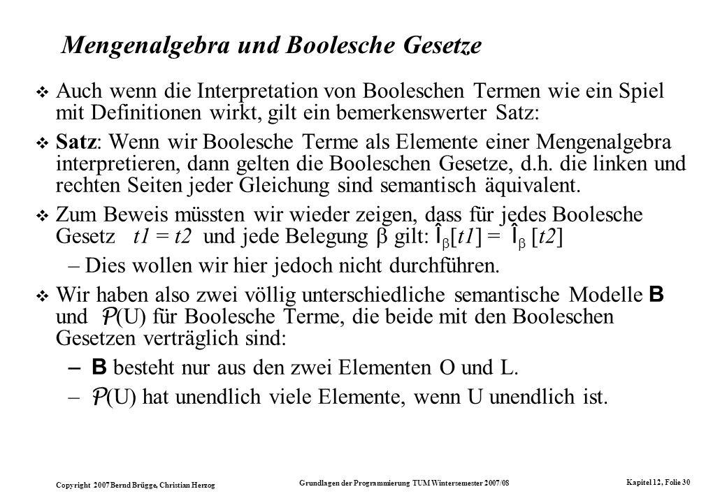Copyright 2007 Bernd Brügge, Christian Herzog Grundlagen der Programmierung TUM Wintersemester 2007/08 Kapitel 12, Folie 30 Mengenalgebra und Boolesch