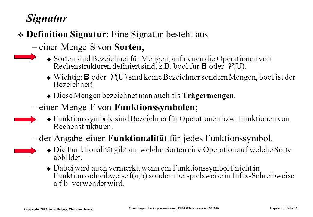 Copyright 2007 Bernd Brügge, Christian Herzog Grundlagen der Programmierung TUM Wintersemester 2007/08 Kapitel 12, Folie 33 Signatur Definition Signat