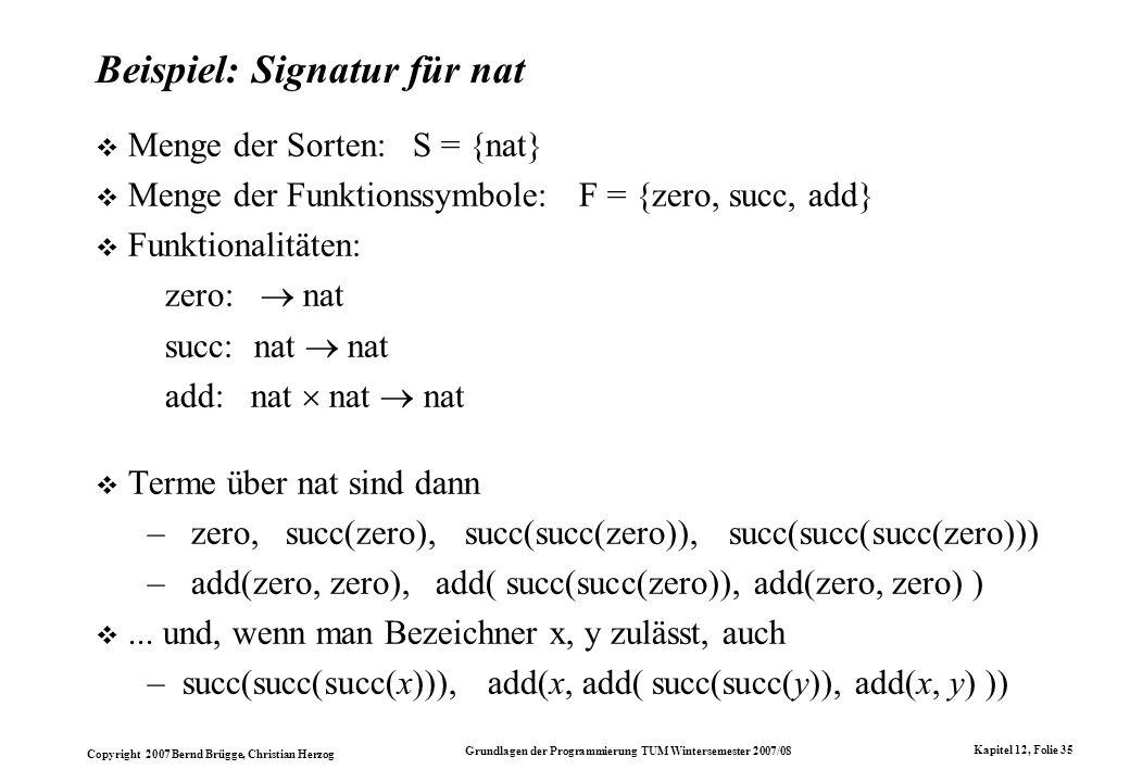 Copyright 2007 Bernd Brügge, Christian Herzog Grundlagen der Programmierung TUM Wintersemester 2007/08 Kapitel 12, Folie 35 Beispiel: Signatur für nat