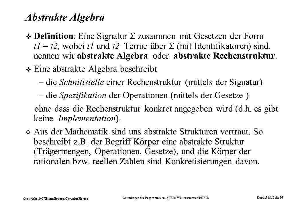Copyright 2007 Bernd Brügge, Christian Herzog Grundlagen der Programmierung TUM Wintersemester 2007/08 Kapitel 12, Folie 36 Abstrakte Algebra Definiti