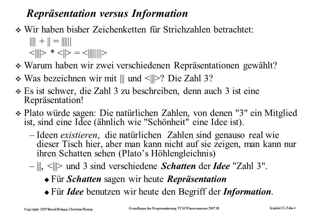 Copyright 2007 Bernd Brügge, Christian Herzog Grundlagen der Programmierung TUM Wintersemester 2007/08 Kapitel 12, Folie 4 Repräsentation versus Infor