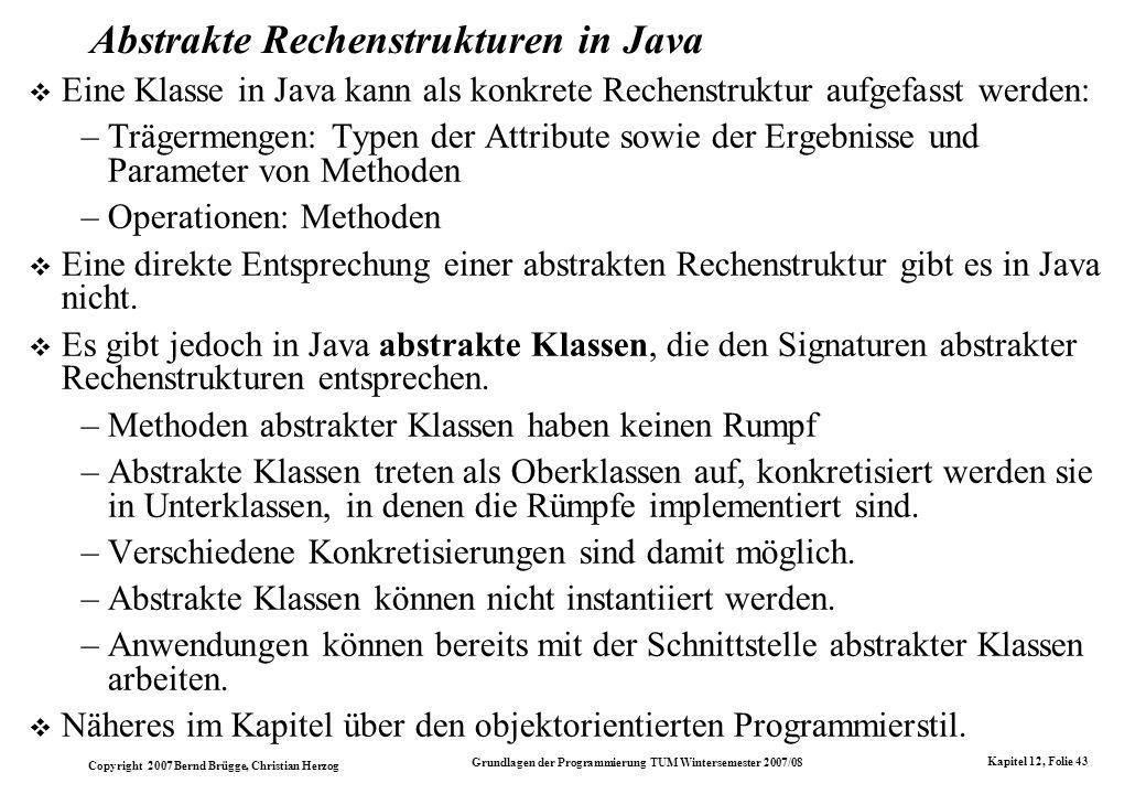 Copyright 2007 Bernd Brügge, Christian Herzog Grundlagen der Programmierung TUM Wintersemester 2007/08 Kapitel 12, Folie 43 Abstrakte Rechenstrukturen