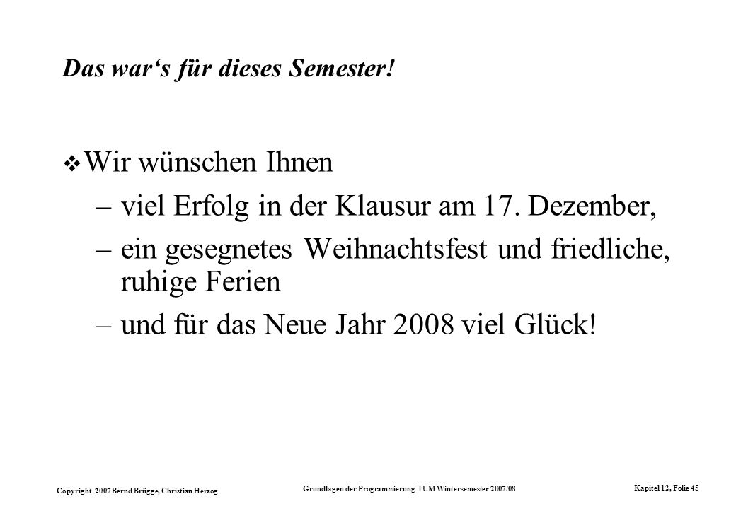 Copyright 2007 Bernd Brügge, Christian Herzog Grundlagen der Programmierung TUM Wintersemester 2007/08 Kapitel 12, Folie 45 Das wars für dieses Semest