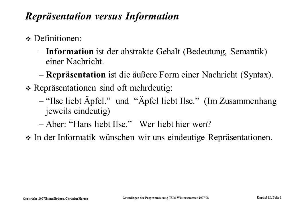 Copyright 2007 Bernd Brügge, Christian Herzog Grundlagen der Programmierung TUM Wintersemester 2007/08 Kapitel 12, Folie 6 Repräsentation versus Infor