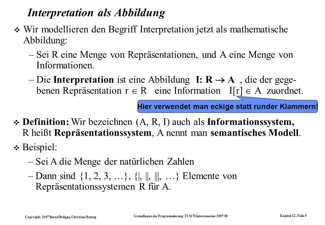 Copyright 2007 Bernd Brügge, Christian Herzog Grundlagen der Programmierung TUM Wintersemester 2007/08 Kapitel 12, Folie 9 Interpretation als Abbildun