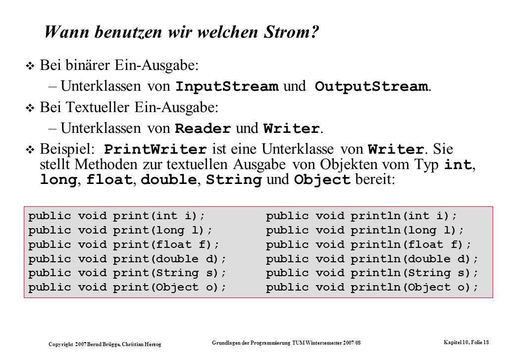 Copyright 2007 Bernd Brügge, Christian Herzog Grundlagen der Programmierung TUM Wintersemester 2007/08 Kapitel 10, Folie 18 public void print(int i);public void println(int i); public void print(long l);public void println(long l); public void print(float f);public void println(float f); public void print(double d);public void println(double d); public void print(String s);public void println(String s); public void print(Object o);public void println(Object o); Wann benutzen wir welchen Strom.