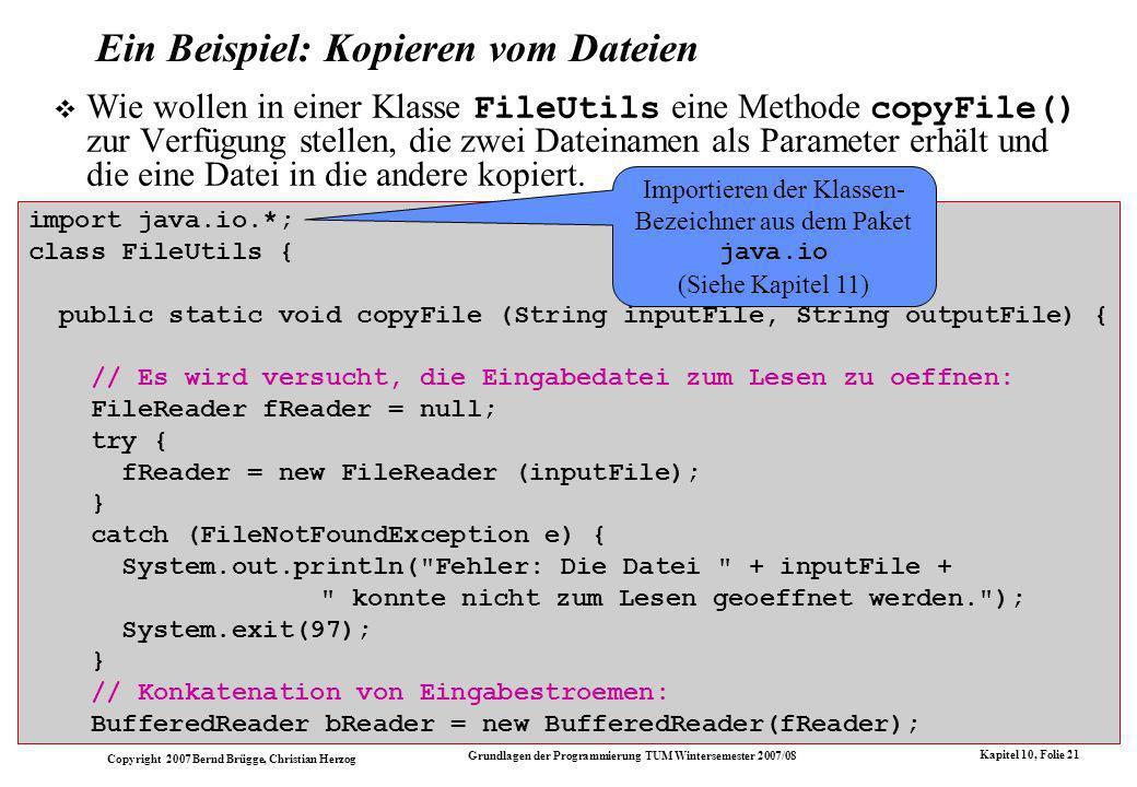 Copyright 2007 Bernd Brügge, Christian Herzog Grundlagen der Programmierung TUM Wintersemester 2007/08 Kapitel 10, Folie 21 Ein Beispiel: Kopieren vom Dateien Wie wollen in einer Klasse FileUtils eine Methode copyFile() zur Verfügung stellen, die zwei Dateinamen als Parameter erhält und die eine Datei in die andere kopiert.