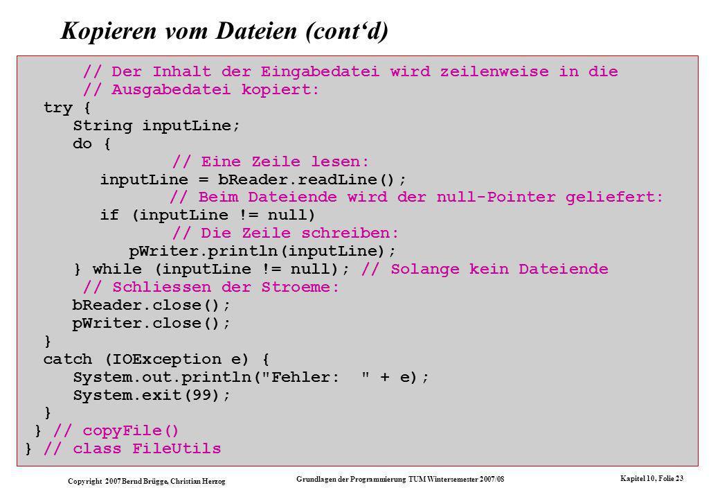 Copyright 2007 Bernd Brügge, Christian Herzog Grundlagen der Programmierung TUM Wintersemester 2007/08 Kapitel 10, Folie 23 Kopieren vom Dateien (contd) // Der Inhalt der Eingabedatei wird zeilenweise in die // Ausgabedatei kopiert: try { String inputLine; do { // Eine Zeile lesen: inputLine = bReader.readLine(); // Beim Dateiende wird der null-Pointer geliefert: if (inputLine != null) // Die Zeile schreiben: pWriter.println(inputLine); } while (inputLine != null); // Solange kein Dateiende // Schliessen der Stroeme: bReader.close(); pWriter.close(); } catch (IOException e) { System.out.println( Fehler: + e); System.exit(99); } } // copyFile() } // class FileUtils