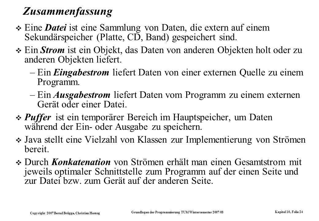 Copyright 2007 Bernd Brügge, Christian Herzog Grundlagen der Programmierung TUM Wintersemester 2007/08 Kapitel 10, Folie 24 Zusammenfassung Eine Datei ist eine Sammlung von Daten, die extern auf einem Sekundärspeicher (Platte, CD, Band) gespeichert sind.