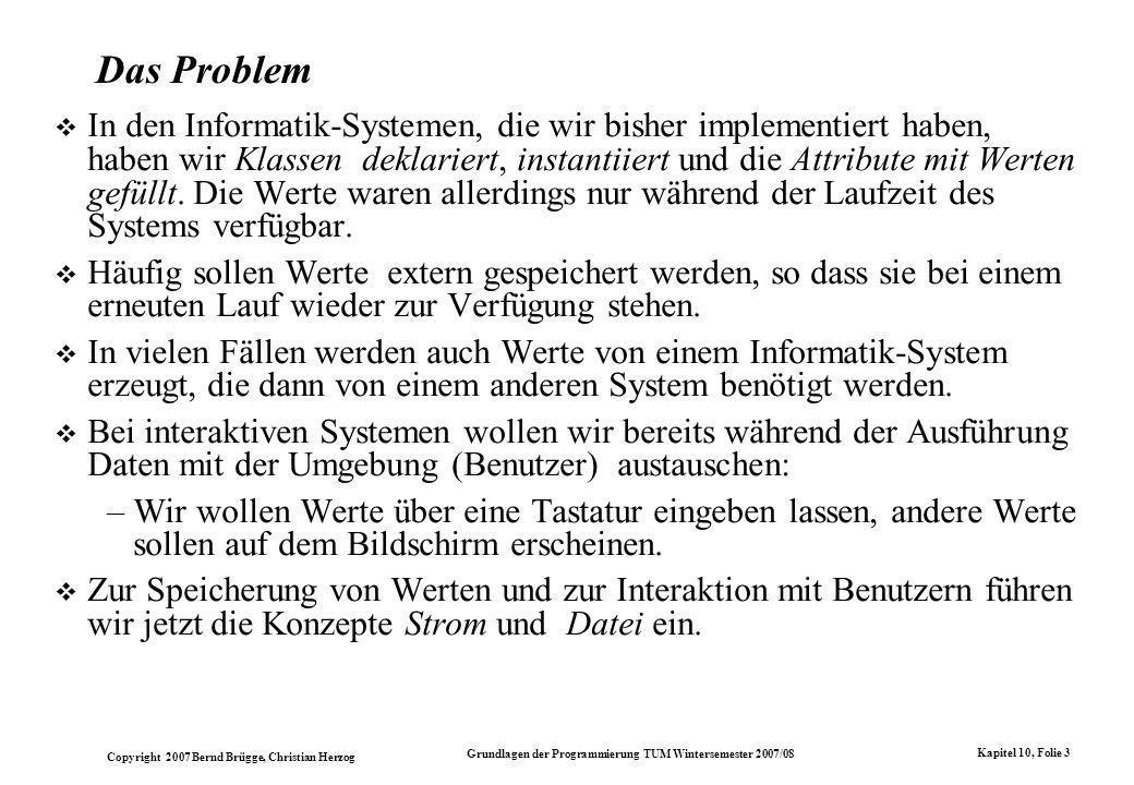 Copyright 2007 Bernd Brügge, Christian Herzog Grundlagen der Programmierung TUM Wintersemester 2007/08 Kapitel 10, Folie 3 Das Problem In den Informatik-Systemen, die wir bisher implementiert haben, haben wir Klassen deklariert, instantiiert und die Attribute mit Werten gefüllt.