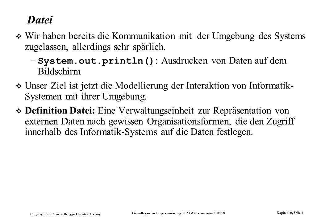 Copyright 2007 Bernd Brügge, Christian Herzog Grundlagen der Programmierung TUM Wintersemester 2007/08 Kapitel 10, Folie 4 Datei Wir haben bereits die Kommunikation mit der Umgebung des Systems zugelassen, allerdings sehr spärlich.