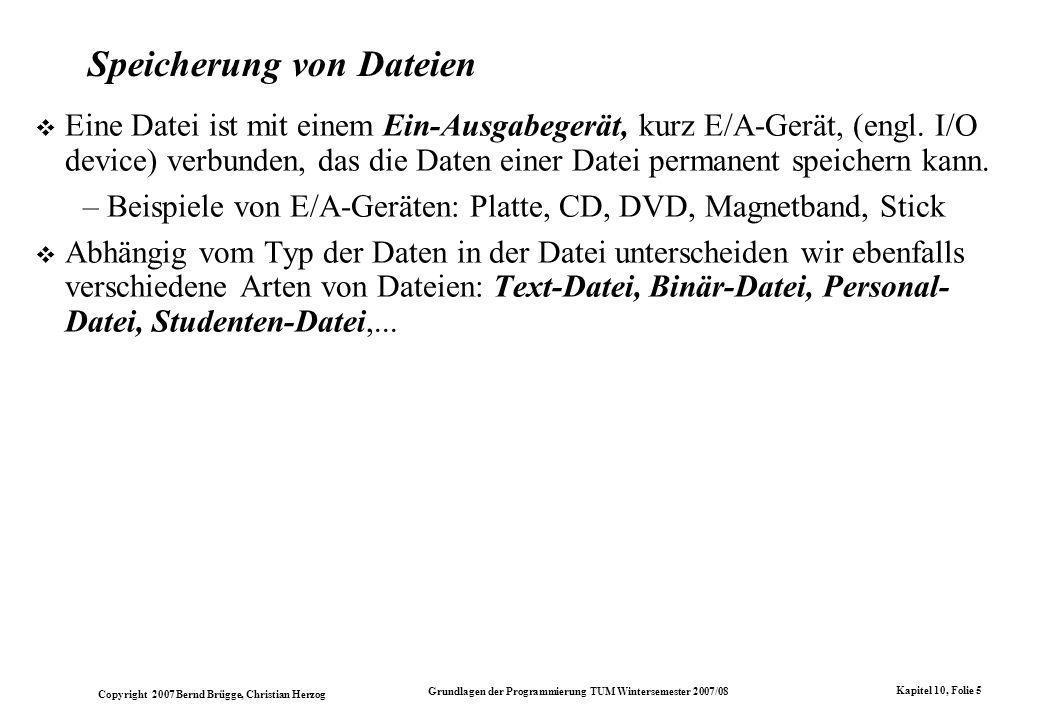 Copyright 2007 Bernd Brügge, Christian Herzog Grundlagen der Programmierung TUM Wintersemester 2007/08 Kapitel 10, Folie 5 Speicherung von Dateien Eine Datei ist mit einem Ein-Ausgabegerät, kurz E/A-Gerät, (engl.