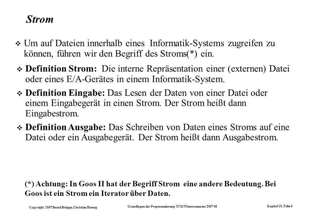 Copyright 2007 Bernd Brügge, Christian Herzog Grundlagen der Programmierung TUM Wintersemester 2007/08 Kapitel 10, Folie 6 Strom Um auf Dateien innerhalb eines Informatik-Systems zugreifen zu können, führen wir den Begriff des Stroms(*) ein.