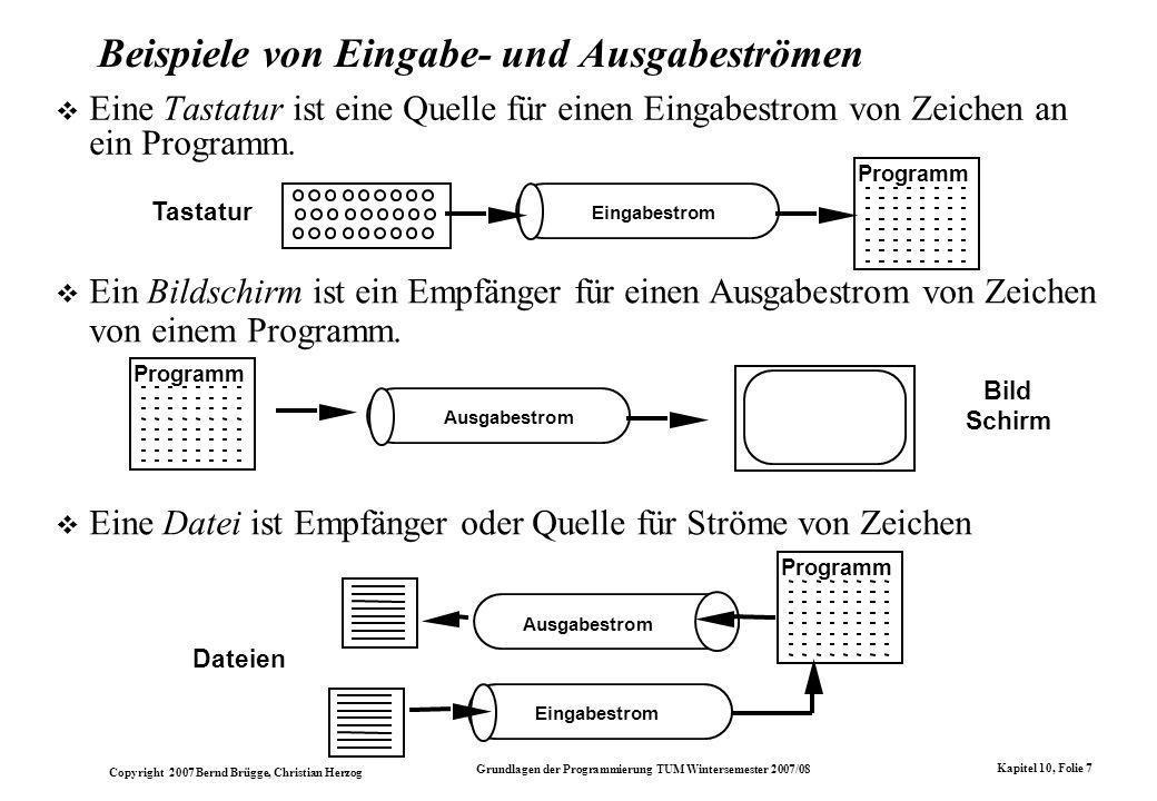 Copyright 2007 Bernd Brügge, Christian Herzog Grundlagen der Programmierung TUM Wintersemester 2007/08 Kapitel 10, Folie 7 Beispiele von Eingabe- und Ausgabeströmen Eine Tastatur ist eine Quelle für einen Eingabestrom von Zeichen an ein Programm.