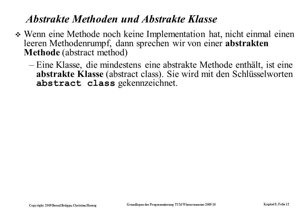 Copyright 2009 Bernd Brügge, Christian Herzog Grundlagen der Programmierung TUM Wintersemester 2009/10 Kapitel 8, Folie 13 Beispiel einer abstrakten Methode Ursprünglicher Java Code: class Geraet { private int seriennr; public void setSeriennr(int n) { seriennr = n; } class Ventil extends Geraet { private Stellung s; public void ein() { s.an = true; } Java Code mit abstrakter Methode: abstract class Geraet { protected int seriennr; public abstract void setSeriennr(int n); } Abstrakte Methode: hat keinen Rumpf, nicht einmal Klammern {} Implementation der abstrakten Methode setSeriennr() class Ventil extends Geraet { private Stellung s; public void ein() { s.an = true; } public void setSeriennr(int n) { seriennr = n; } } // class Ventil