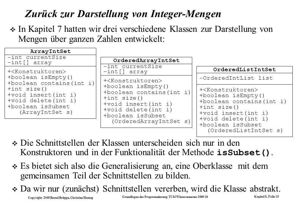 Copyright 2009 Bernd Brügge, Christian Herzog Grundlagen der Programmierung TUM Wintersemester 2009/10 Kapitel 8, Folie 16 Eine abstrakte Oberklasse für die Mengendarstellungen + +boolean isEmpty() +boolean contains(int i) +int size() +void insert(int i) +void delete(int i) +boolean isSubset (ArrayIntSet s) -int currentSize -int[] array ArrayIntSet + +boolean isEmpty() +boolean contains(int i) +int size() +void insert(int i) +void delete(int i) +boolean isSubset (OrderedArrayIntSet s) -int currentSize -int[] array OrderedArrayIntSet + +boolean isEmpty() +boolean contains(int i) +int size() +void insert(int i) +void delete(int i) +boolean isSubset (OrderedListIntSet s) -OrderedIntList list OrderedListIntSet +abstract boolean isEmpty() +abstract boolean contains(int i) +abstract int size() +abstract void insert(int i) +abstract void delete(int i) abstract IntSet Im Modell werden abstrakte Klassen durch Kursivschrift oder durch das Wortsymbol abstract gekennzeichnet.