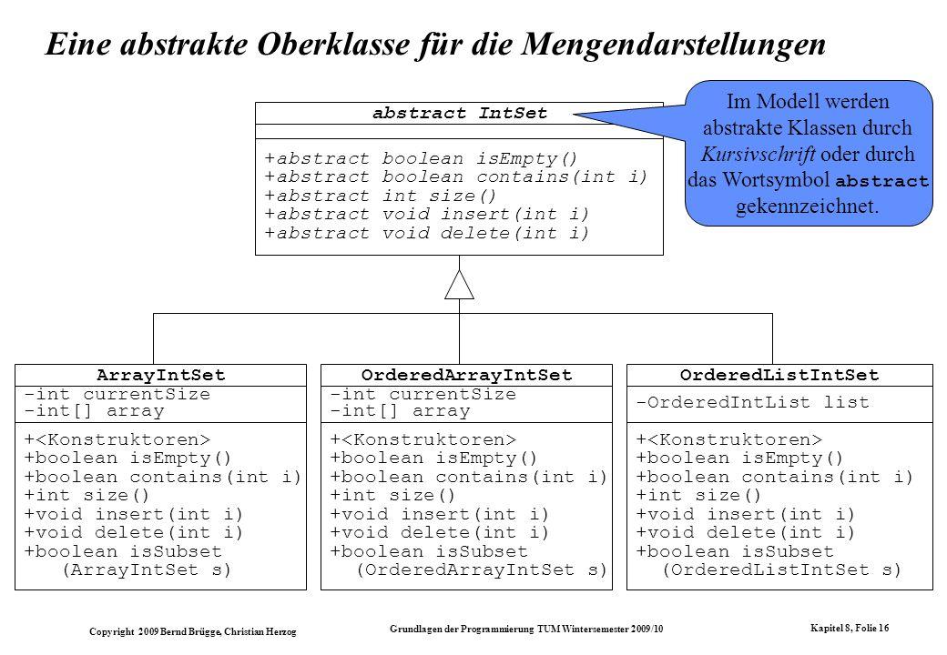 Copyright 2009 Bernd Brügge, Christian Herzog Grundlagen der Programmierung TUM Wintersemester 2009/10 Kapitel 8, Folie 17 Die abstrakte Klasse IntSet in Java abstract class IntSet { public abstract boolean isEmpty(); public abstract boolean contains(int i); public abstract int size(); public abstract void insert(int i); public abstract void delete(int i); } class ArrayIntSet extends IntSet{...
