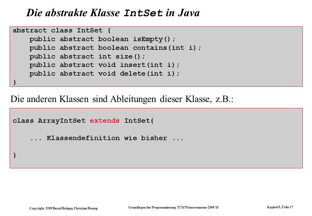 Copyright 2009 Bernd Brügge, Christian Herzog Grundlagen der Programmierung TUM Wintersemester 2009/10 Kapitel 8, Folie 18 abstract class IntSet { // die datenstrukturunabhaengige Methode isEmpty // wird bereits hier implementiert: public boolean isEmpty() { return size() == 0; } public abstract boolean contains(int i); public abstract int size(); public abstract void insert(int i); public abstract void delete(int i); } Wiederverwendung von Code: die Methode isEmpty() In allen bisherigen Implementierungen von Mengendarstellungen haben wir isEmpty() auf size() abgestützt, die Implementierung war jeweils identisch.