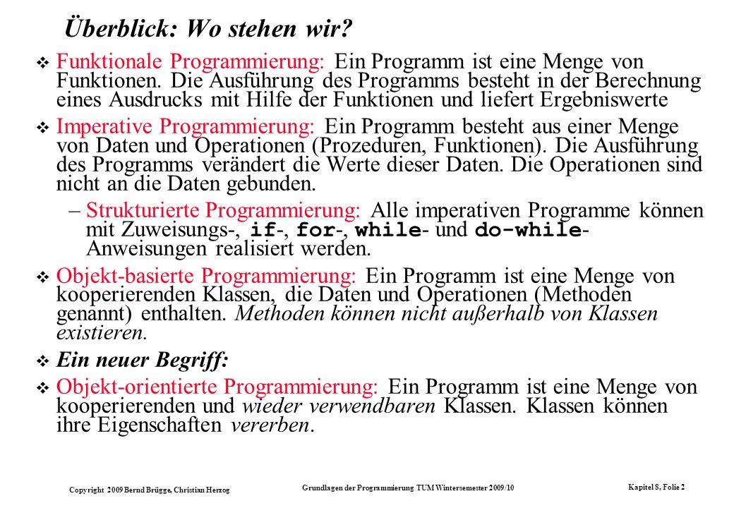 Copyright 2009 Bernd Brügge, Christian Herzog Grundlagen der Programmierung TUM Wintersemester 2009/10 Kapitel 8, Folie 3 Überblick über die Programmier-Paradigmen Programmier-Paradigmen Funktionale Programmierung Imperative Programmierung Strukturierte Programmierung Objekt-basierte Programmierung Objekt-orientierte Programmierung