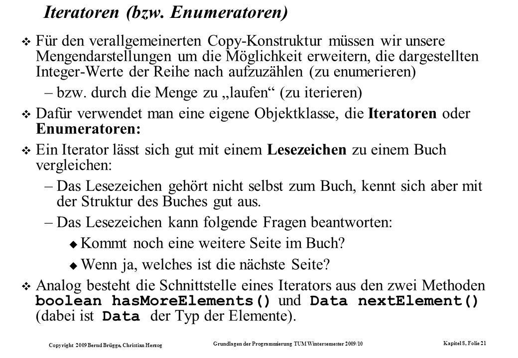 Copyright 2009 Bernd Brügge, Christian Herzog Grundlagen der Programmierung TUM Wintersemester 2009/10 Kapitel 8, Folie 22 abstract class IntEnumeration { // Methode, die angibt, ob noch weitere Elemente // folgen: public abstract boolean hasMoreElements(); // Methode, die nur aufgerufen werden darf, falls noch // weitere Elemente folgen; // in diesem Fall wird das nächste Element ausgeliefert // und gleichzeitig die Enumeration um ein Element // weiterschaltet: public abstract int nextElement(); } Die abstrakte Klasse IntEnumeration Die Klasse IntEnumeration definiert die Schnittstelle für int - Iteratoren: –Sie ist abstrakte Oberklasse für Enumeratoren über Ansammlungen von Elementen vom Typ int (z.B.
