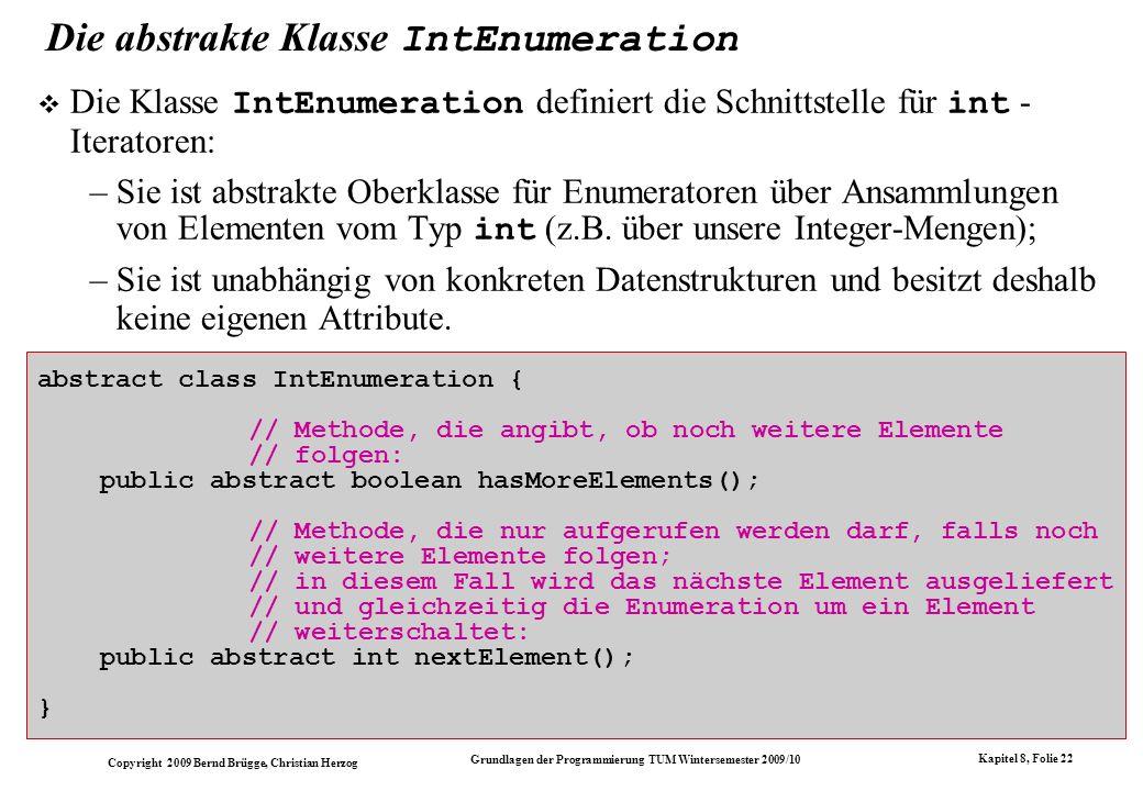 Copyright 2009 Bernd Brügge, Christian Herzog Grundlagen der Programmierung TUM Wintersemester 2009/10 Kapitel 8, Folie 23 class ArrayIntSetEnumeration extends IntEnumeration { //Attribute: // direkter Zugriff auf die Attribute der // zugehoerigen Menge: private int currentSize; private int[] array; // Index, der die Menge durchlaeuft // (mit erstem Element initialisiert): private int index = 0;...