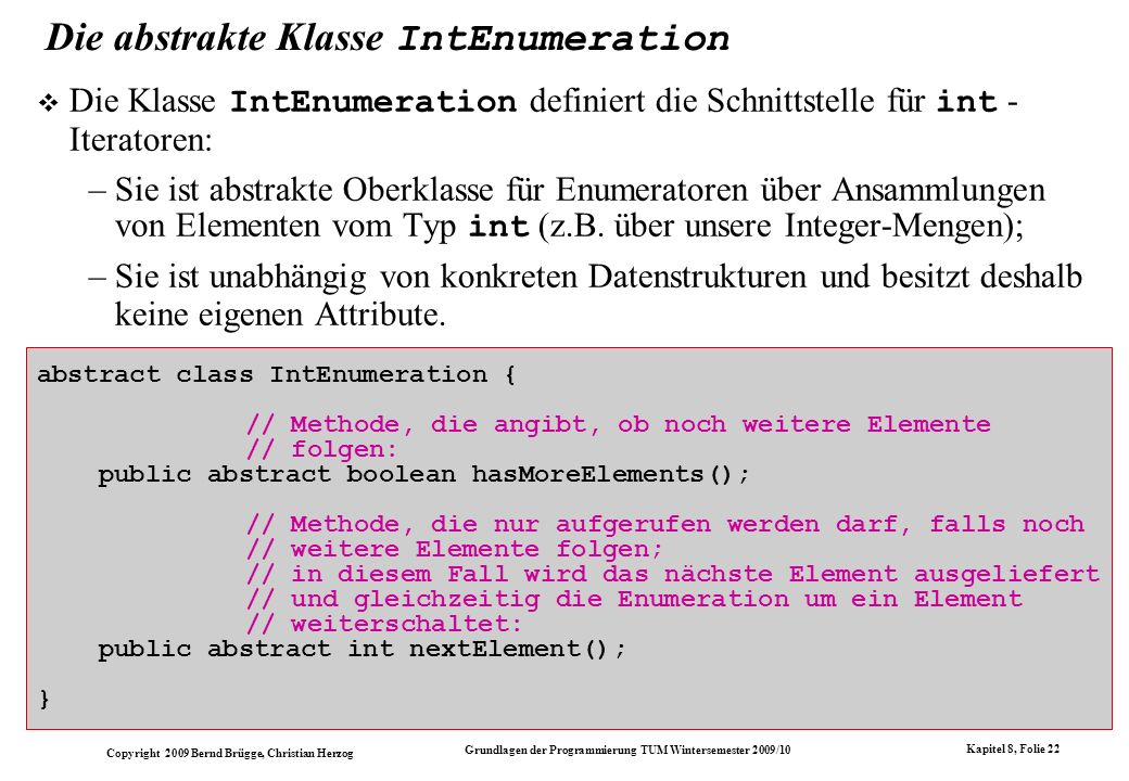Copyright 2009 Bernd Brügge, Christian Herzog Grundlagen der Programmierung TUM Wintersemester 2009/10 Kapitel 8, Folie 22 abstract class IntEnumerati