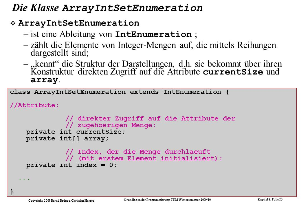 Copyright 2009 Bernd Brügge, Christian Herzog Grundlagen der Programmierung TUM Wintersemester 2009/10 Kapitel 8, Folie 23 class ArrayIntSetEnumeratio
