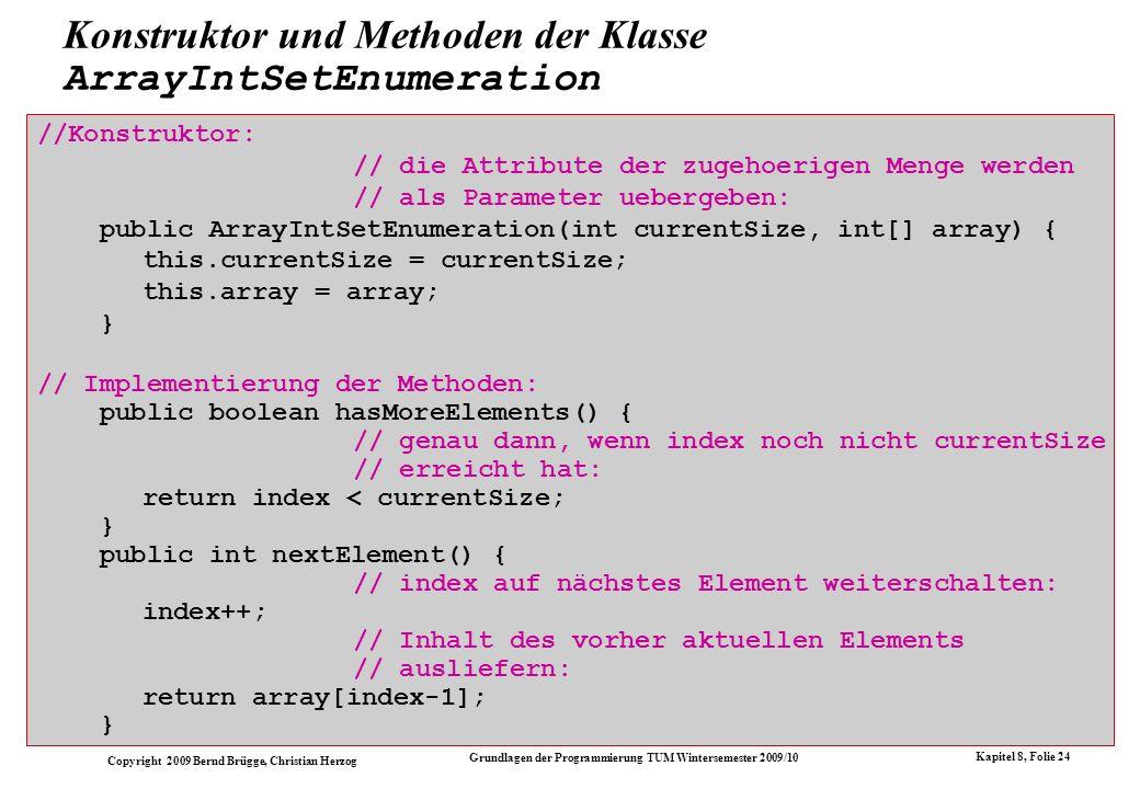 Copyright 2009 Bernd Brügge, Christian Herzog Grundlagen der Programmierung TUM Wintersemester 2009/10 Kapitel 8, Folie 25 Analog: die Klasse OrderedListIntSetEnumeration class OrderedListIntSetEnumeration extends IntEnumeration { // Attribute: // direkter Zugriff auf das Attribut list der // zugehoerigen Menge: private OrderedIntList list; // Konstruktor: // das Attribut list der zugehoerigen Menge wird als // Parameter uebergeben: public OrderedListIntSetEnumeration(OrderedIntList list) { this.list = list; } // Implementierung der Methoden: public boolean hasMoreElements() { // genau dann, wenn Liste nicht leer ist: return list != null; } public int nextElement() { // vor dem Weiterschalten Inhalt merken: int item = list.getItem(); // Enumeration weiterschalten: list = list.getNext(); // gemerkten Inhalt ausliefern: return item; } }